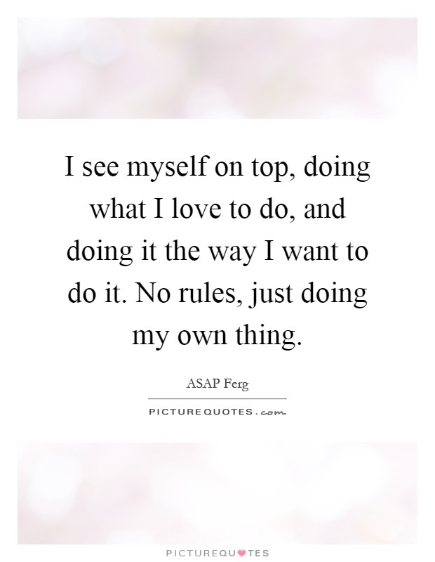 I See Myself On Top Doing What I Love To Do And Doing It The