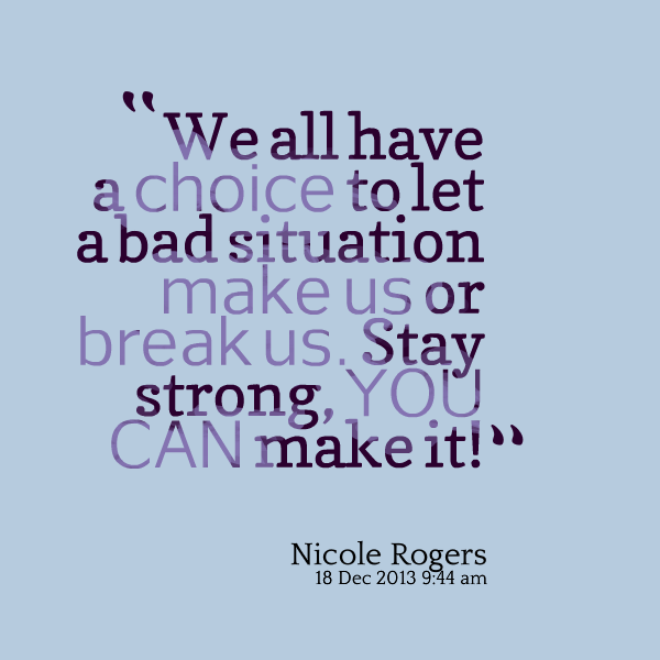 We All Have A Choice To Let A Bad Situation Make Us Or Break Us