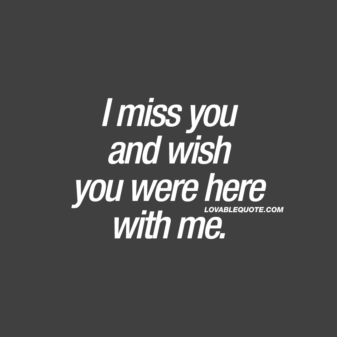 I Miss You And Wish You Were Here With Me I Miss You Quote