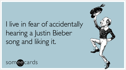 Funny Confession Ecard: I live in fear of accidentally hearing a Justin Bieber song and liking it.