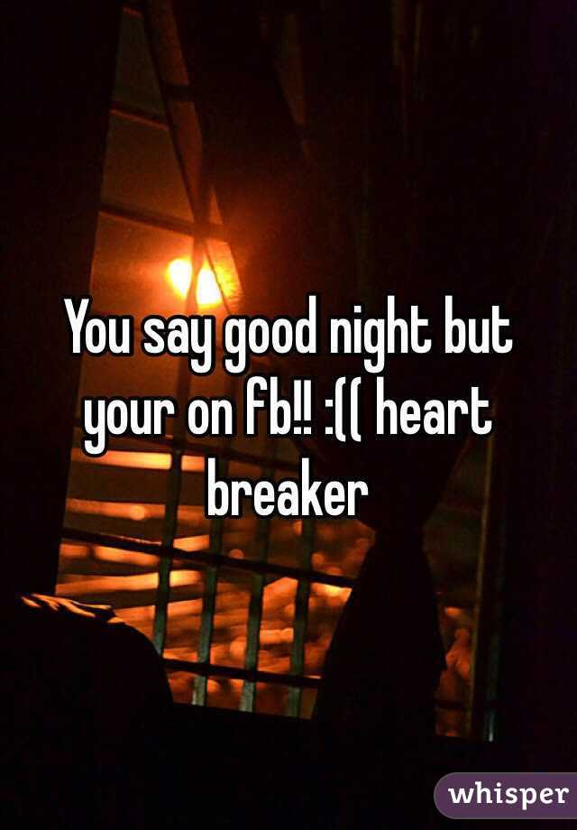 You Say Good Night But Your On Fb Heart Breaker