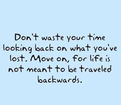 Dont Waste Your Time Looking Back On What Youve Lost Move On