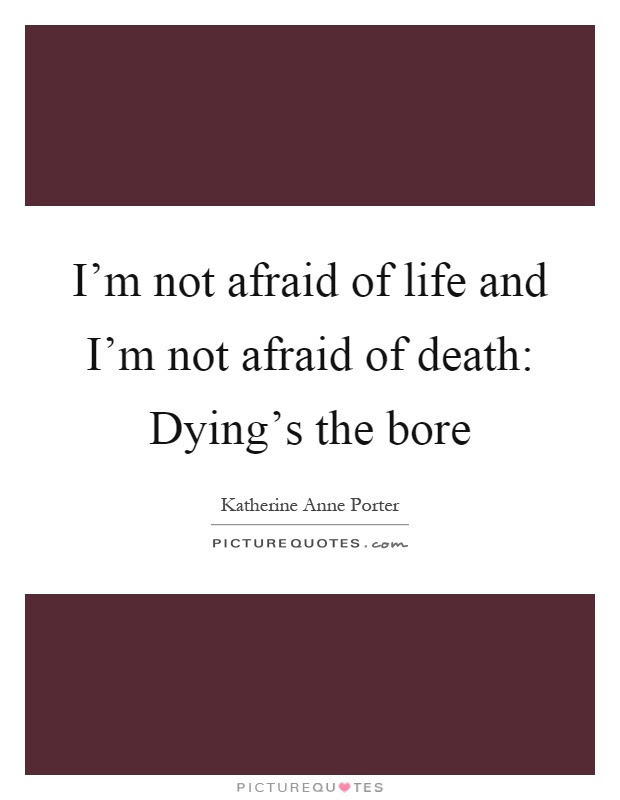 Im Not Afraid Of Life And Im Not Afraid Of Death Dyings The