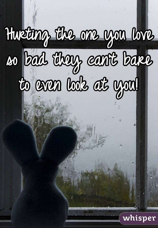 Hurting The One You Love So Bad They Cant Bare To Even Look At You