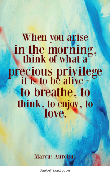 When You Arise In The Morning Think Of What A Precious Privilege