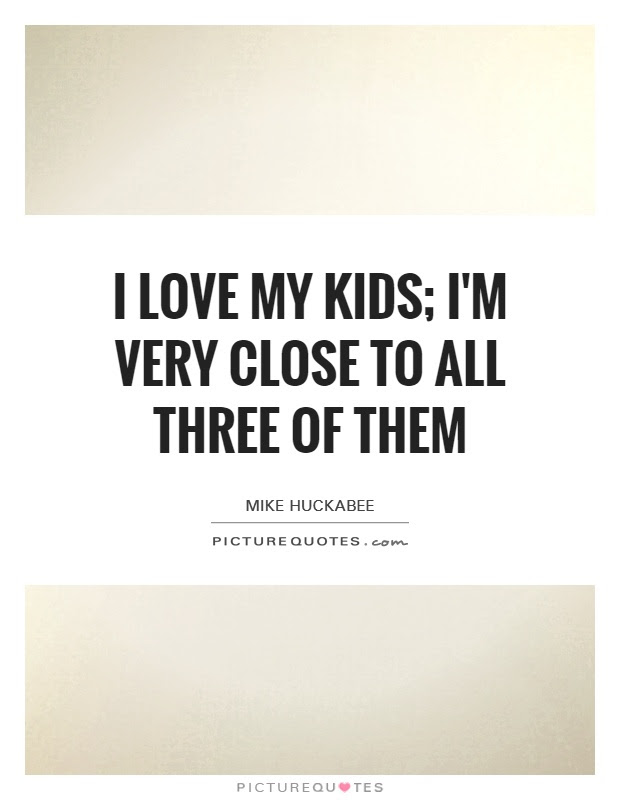 I Love My Kids Im Very Close To All Three Of Them Picture Quotes
