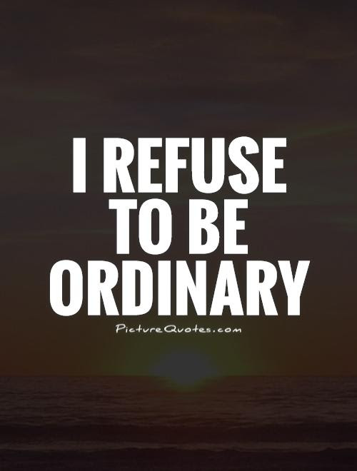 I Refuse To Be Ordinary Picture Quotes