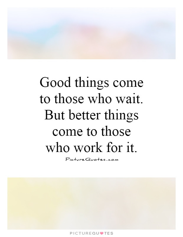Good Things Come To Those Who Wait But Better Things Come To