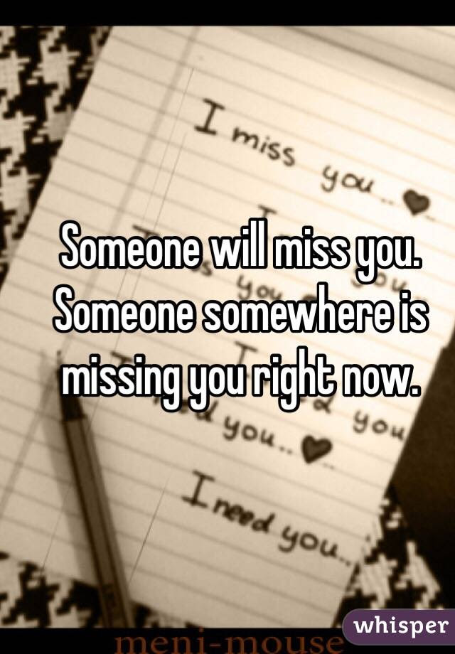 Someone Will Miss You Someone Somewhere Is Missing You Right Now