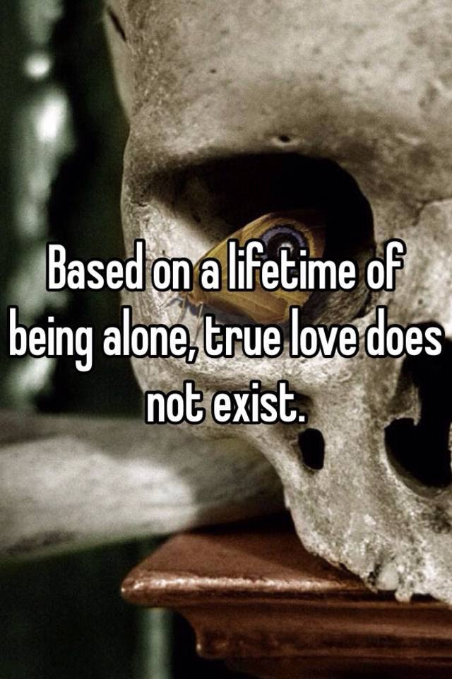 Based On A Lifetime Of Being Alone True Love Does Not Exist
