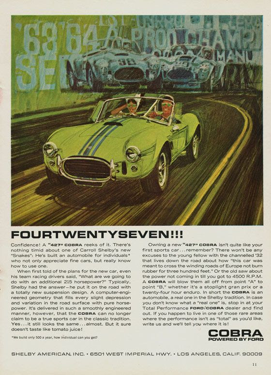 FOURTWENTYSEVEN! Confidence! A '427 Cobra' reeks of it. There's nothing timid about one of Carroll Shelby's new 'Snakes': He's built an automobile for individuals* who not only appreciate fine cars, but really know how to use one. When first told of the plans for the new car, even his team racing drivers said, 'what are we going to do with an additional 215 horsepower?' Typically, Shelby had the answer—he put it on the road with a totally new suspension design. A computer-engineered geometry that fills every slight depression and variation in the road surface with pure horsepower. It's delivered in such a smoothly engineered manner, however, that the Cobra can no longer claim to be a true sports car in the classic tradition. Yes…it still looks the same…almost. But it sure doesn't taste like tomato juice! Owning a new '427' Cobra isn't quite like your first sports car…remember? There won't be any excuses to the young fellow with the channelled '32 that lives down the road about how 'this car was meant to cross the winding roads of Europe not burn rubber for three hundred feet.' Or the old saw about the power not coming in till you got to 4500 R.P.M. A Cobra will blow them all off from point 'A' to point 'B,' whether it's a stoplight gran prix or a twenty-four hour enduro. In short the Cobra is an automobile, a real one in the Shelby tradition. In case you don't know what a 'real one' is, stop in at your Total Performance Ford/Cobra dealer and find out. If you happen to live in one of those rare areas where performance isn't as 'total' as you'd like, write to us and we'll tell you where it is! * We build only 500 a year, how individual can you get? Cobra Powered by Ford Shelby American, Inc. - 6501 West Imperial Hwy. - Los Angeles, Calif. 90009
