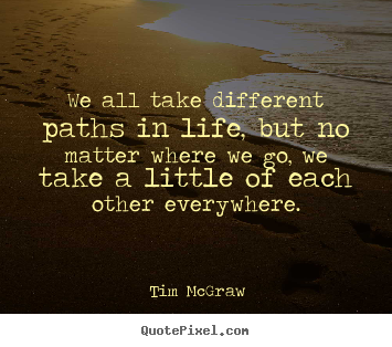 Design Picture Quotes About Life We All Take Different Paths In