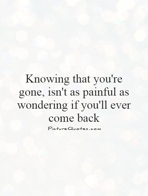 Knowing That Youre Gone Isnt As Painful As Wondering If