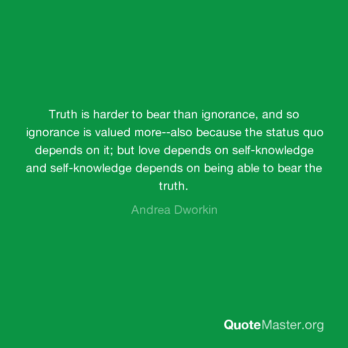 Truth Is Harder To Bear Than Ignorance And So Ignorance Is Valued