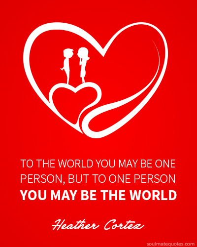 To The World You May Be One Person But To One Person