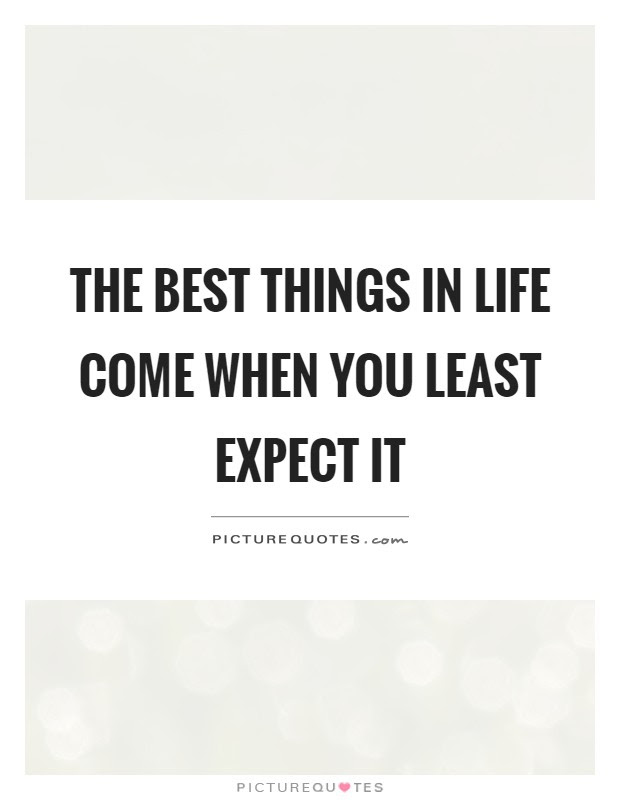 The Best Things In Life Come When You Least Expect It Picture Quotes