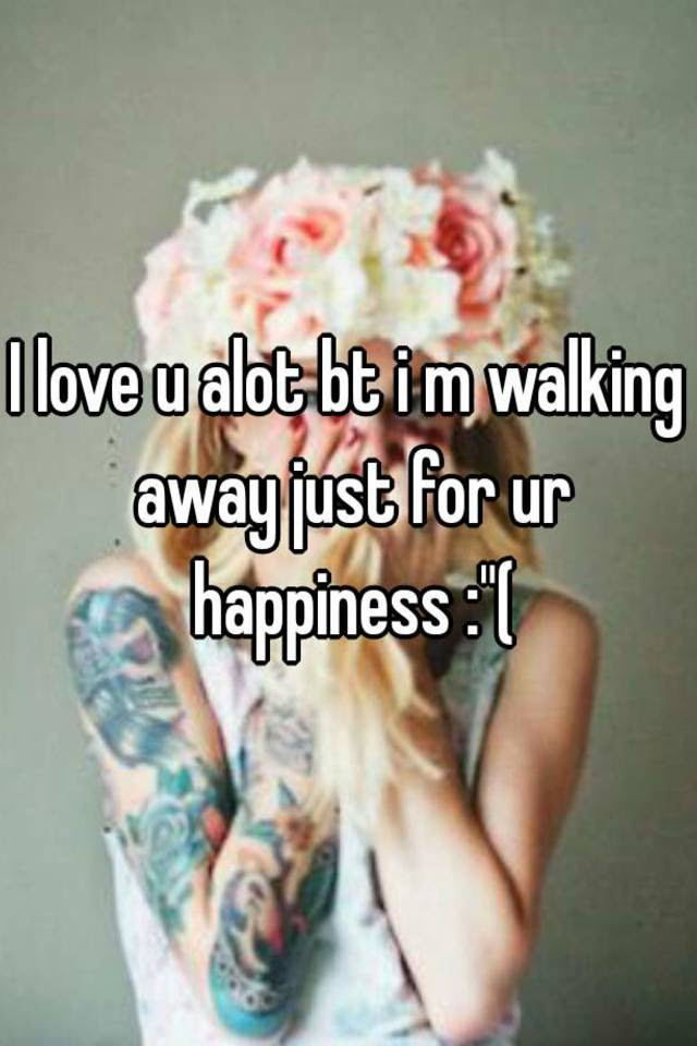 I Love U Alot Bt I M Walking Away Just For Ur Happiness