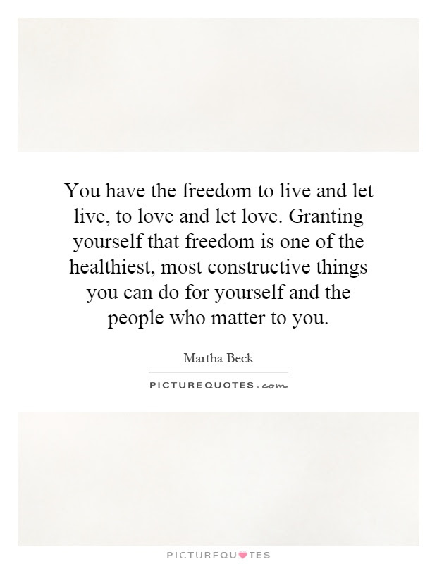 You Have The Freedom To Live And Let Live To Love And Let Love