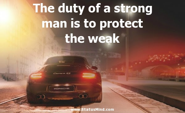 The Duty Of A Strong Man Is To Protect The Weak Statusmindcom