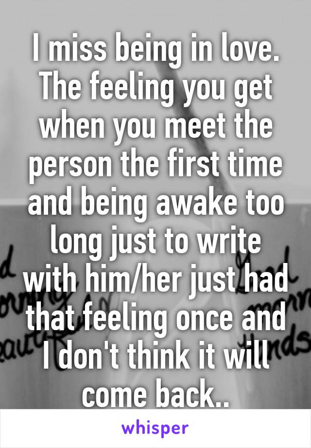 I Miss Being In Love The Feeling You Get When You Meet The Person