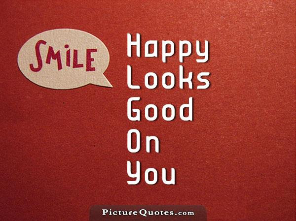 Smile Happy Looks Good On You Picture Quotes