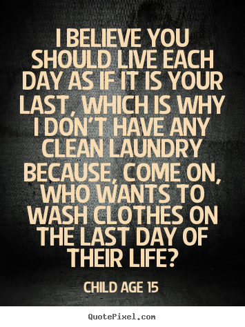 Quotes About Life I Believe You Should Live Each Day As If It