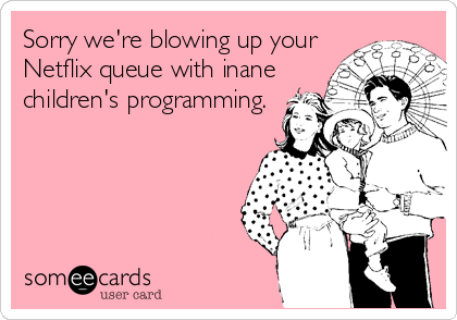 someecards.com - Sorry we're blowing up your Netflix queue with inane children's programming.