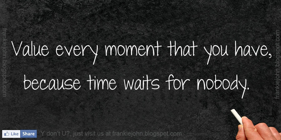 Value Every Moment That You Have Because Time Waits For Nobody