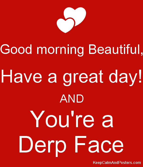 Good Morning Beautiful Have A Great Day And Youre A Derp Face