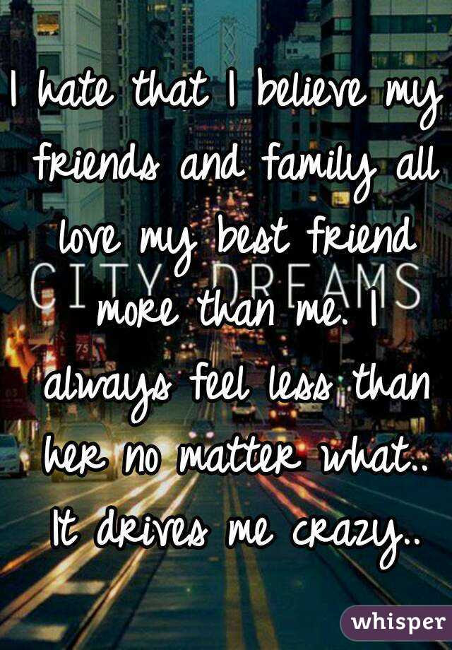 I Hate That I Believe My Friends And Family All Love My Best Friend