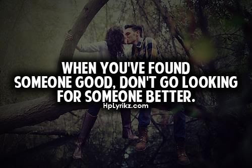 When Youve Found Someone Good Dont Go Looking For Someone Better