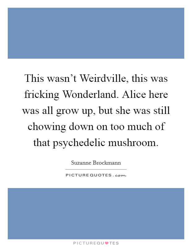 This Wasnt Weirdville This Was Fricking Wonderland Alice Here