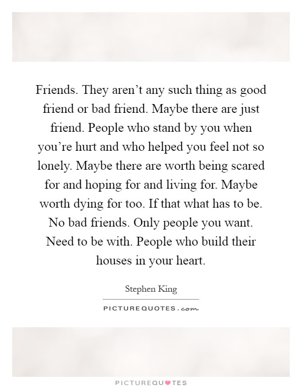 Friends They Arent Any Such Thing As Good Friend Or Bad