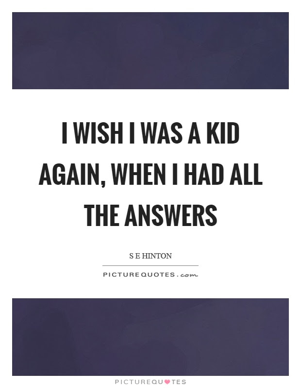 I Wish I Was A Kid Again When I Had All The Answers Picture Quotes