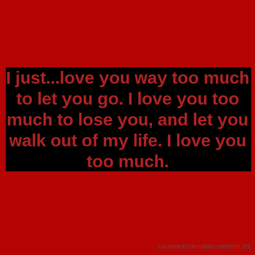 I Justlove You Way Too Much To Let You Go I Love You Too Much To