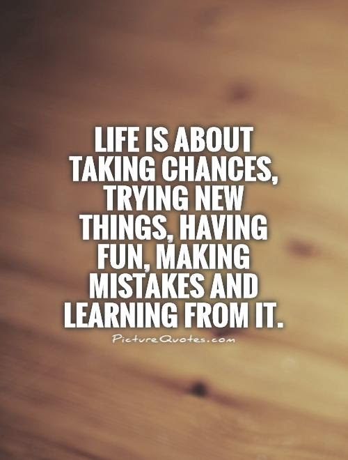 Life Is About Taking Chances Trying New Things Having Fun
