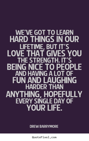 Quotes About Love Weve Got To Learn Hard Things In Our Lifetime