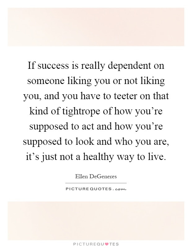 If Success Is Really Dependent On Someone Liking You Or Not