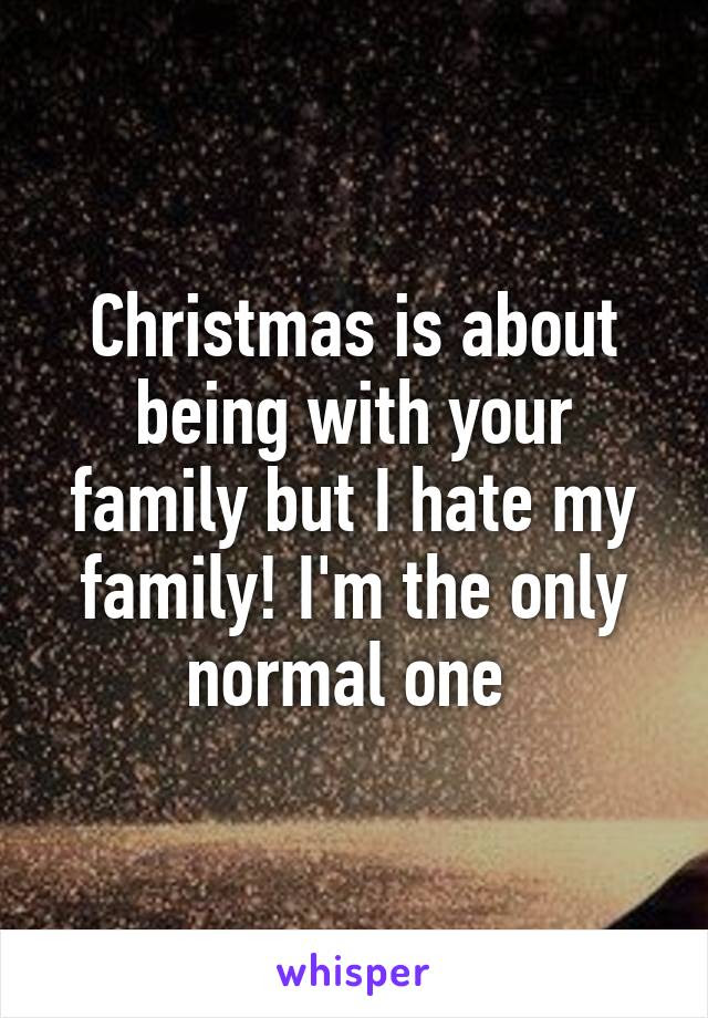 Christmas Is About Being With Your Family But I Hate My Family Im