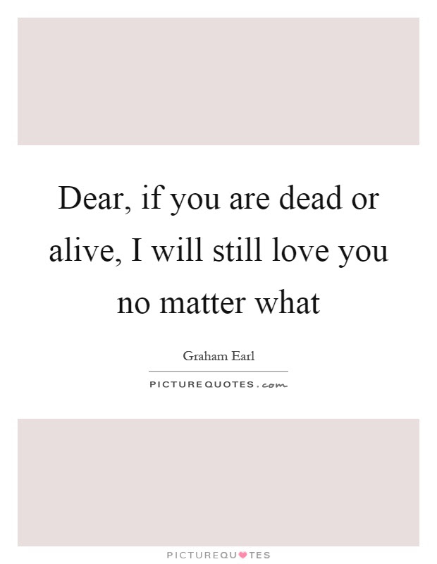 Dear If You Are Dead Or Alive I Will Still Love You No Matter