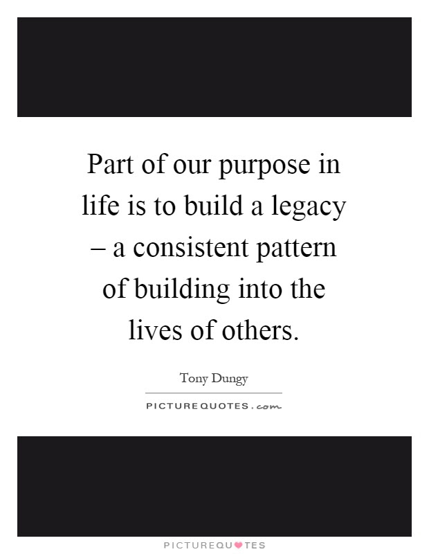 Part Of Our Purpose In Life Is To Build A Legacy A Picture Quotes