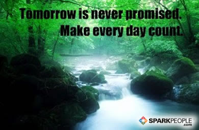 Tomorrow Is Never Promised Make Every Day Count Sparkpeople
