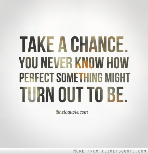 Take A Chance You Never Know How Perfect Something Might Turn Out