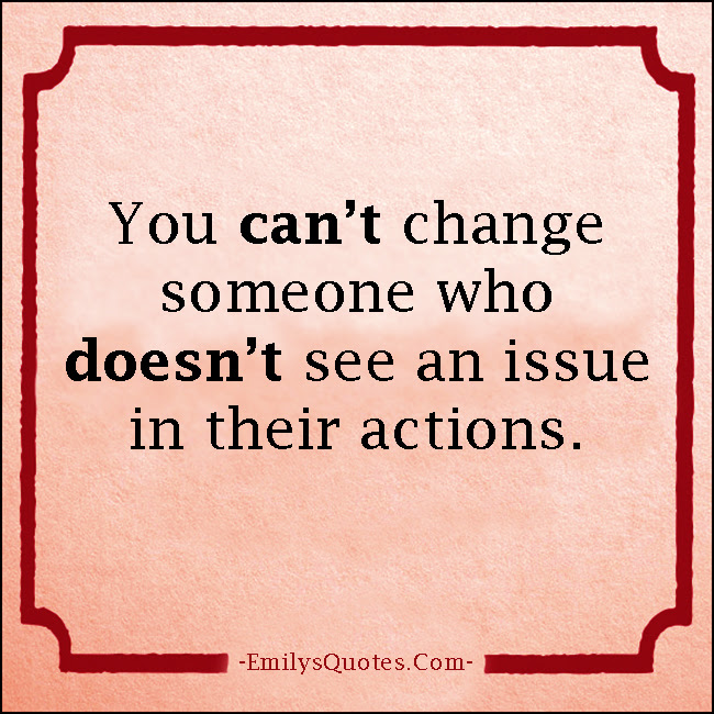 You Cant Change Someone Who Doesnt See An Issue In Their Actions