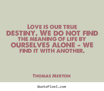 Customize Picture Quotes About Life Love Is Our True Destiny We