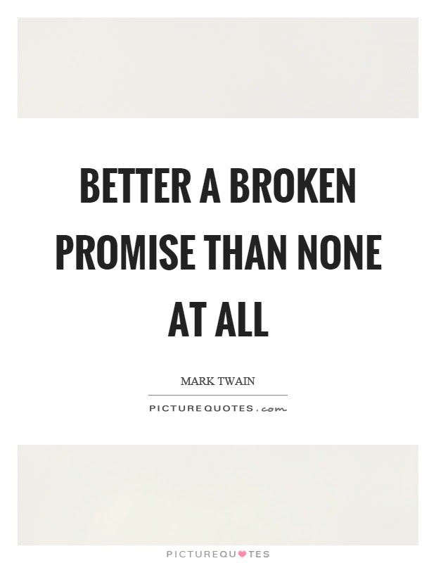 Better A Broken Promise Than None At All Picture Quotes