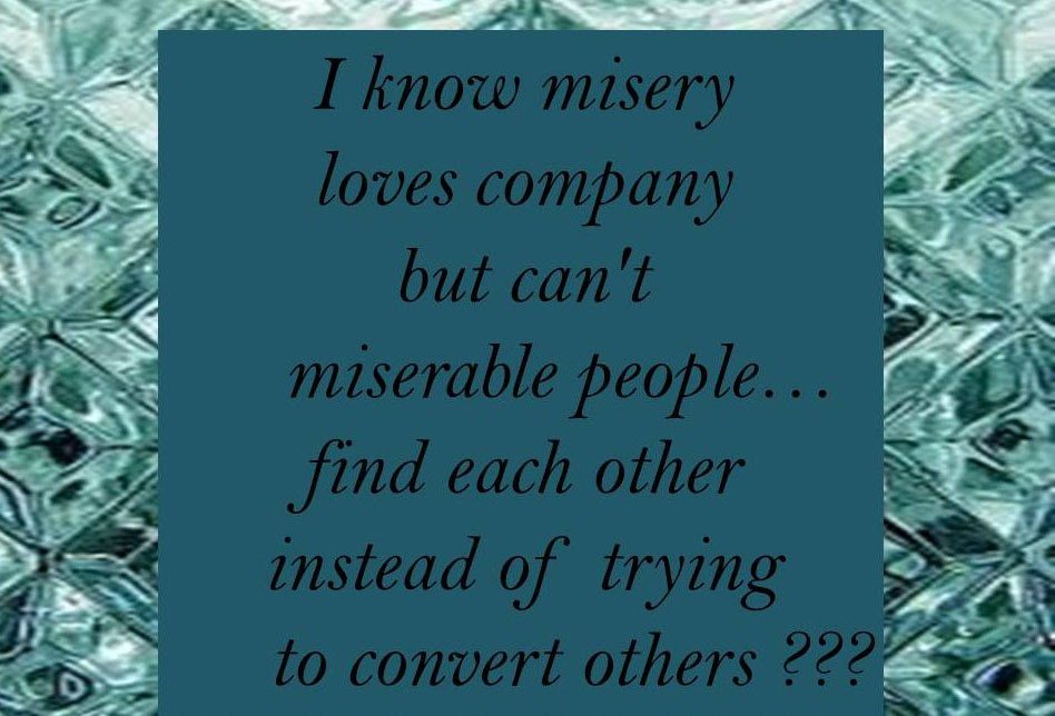 I Know Misery Loves Company But Cant Miserable Peoplefind Each