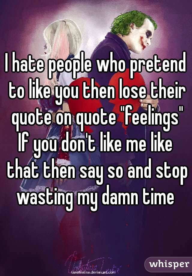 I Hate People Who Pretend To Like You Then Lose Their Quote On Quote