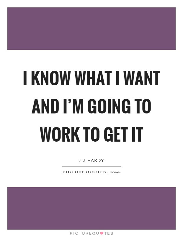 I Know What I Want And Im Going To Work To Get It Picture Quotes