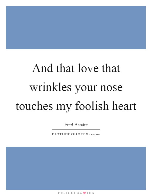 And That Love That Wrinkles Your Nose Touches My Foolish Heart